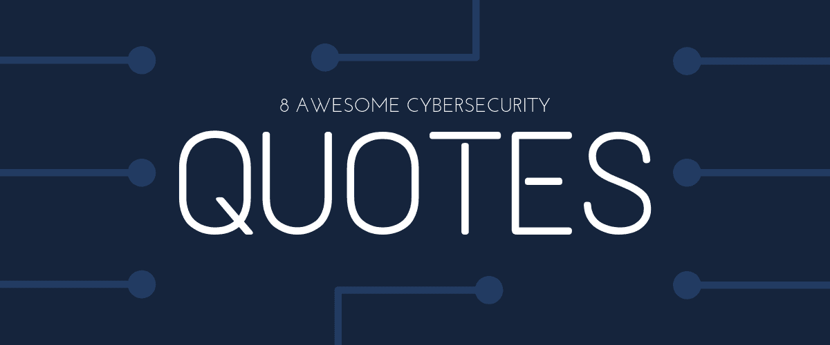 12 Awesome Cybersecurity Quotes To Help You (And Your Business) Stay Safer